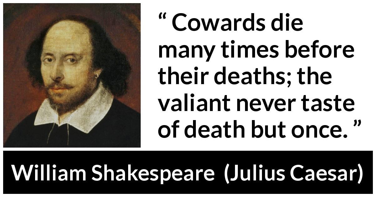 William Shakespeare quote about death from Julius Caesar (1623) - Cowards die many times before their deaths; the valiant never taste of death but once.