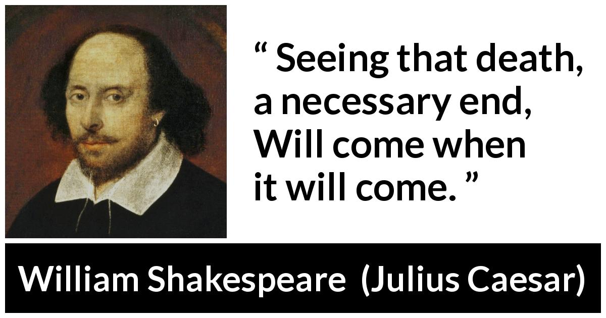 William Shakespeare - Julius Caesar - Seeing that death, a necessary end, Will come when it will come.