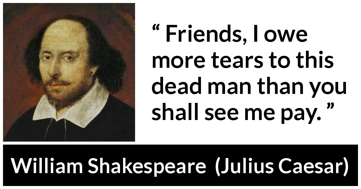 "William Shakespeare about death (""Julius Caesar"", 1623) - Friends, I owe more tears to this dead man than you shall see me pay."