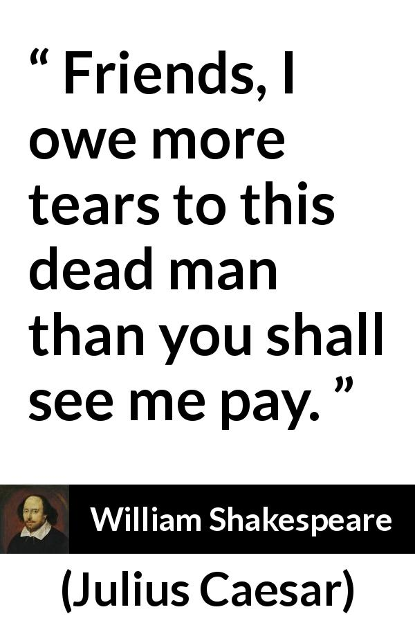 William Shakespeare - Julius Caesar - Friends, I owe more tears to this dead man than you shall see me pay.