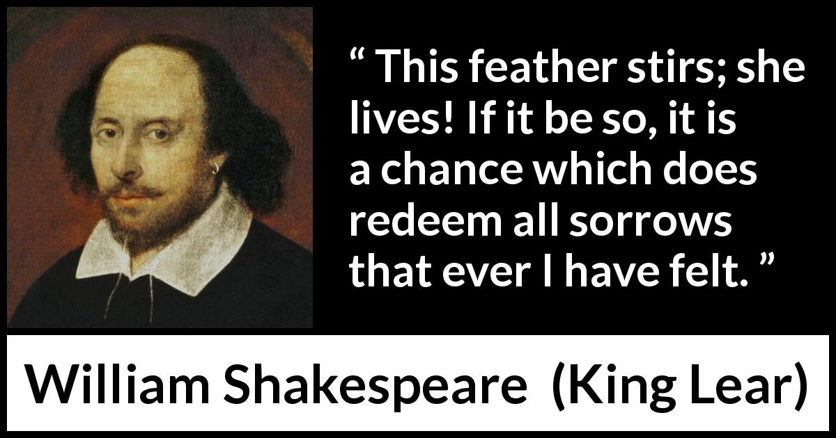 William Shakespeare quote about death from King Lear (1623) - This feather stirs; she lives! If it be so, it is a chance which does redeem all sorrows that ever I have felt.