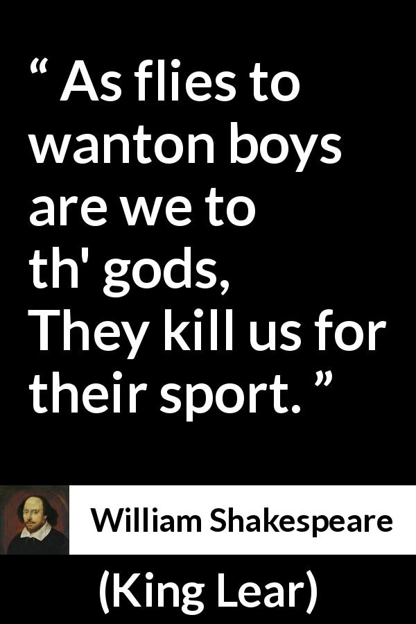 William Shakespeare quote about death from King Lear (1623) - As flies to wanton boys are we to th' gods,