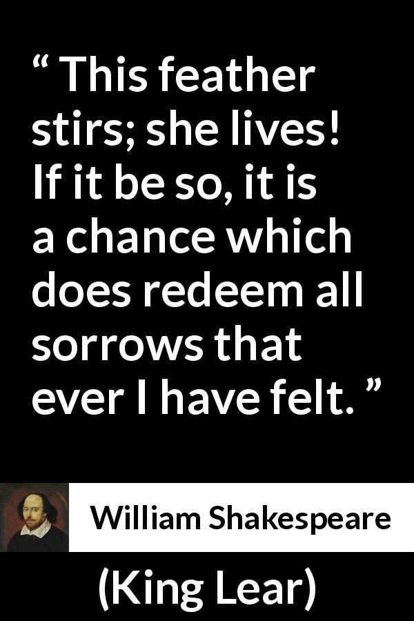 William Shakespeare - King Lear - This feather stirs; she lives! If it be so, it is a chance which does redeem all sorrows that ever I have felt.