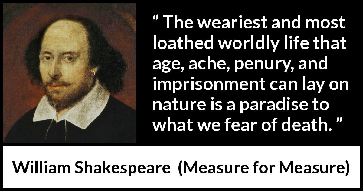 William Shakespeare - Measure for Measure - The weariest and most loathed worldly life that age, ache, penury, and imprisonment can lay on nature is a paradise to what we fear of death.