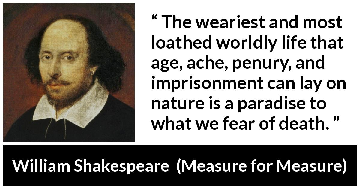 William Shakespeare quote about death from Measure for Measure (1623) - The weariest and most loathed worldly life that age, ache, penury, and imprisonment can lay on nature is a paradise to what we fear of death.