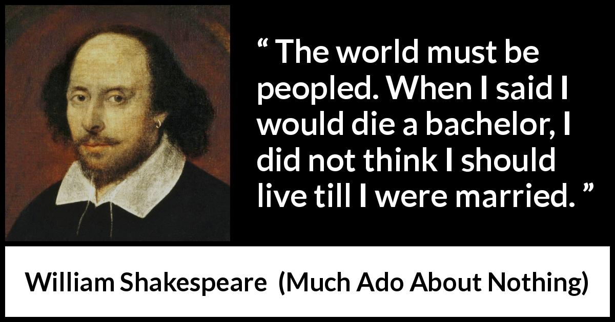 William Shakespeare - Much Ado About Nothing - The world must be peopled. When I said I would die a bachelor, I did not think I should live till I were married.