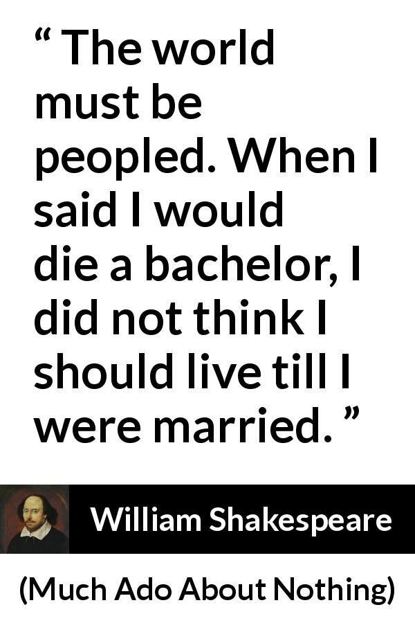 "William Shakespeare about death (""Much Ado About Nothing"", 1600) - The world must be peopled. When I said I would die a bachelor, I did not think I should live till I were married."