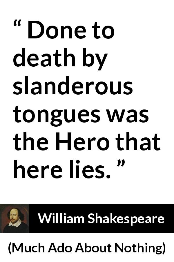 William Shakespeare - Much Ado About Nothing - Done to death by slanderous tongues was the Hero that here lies.