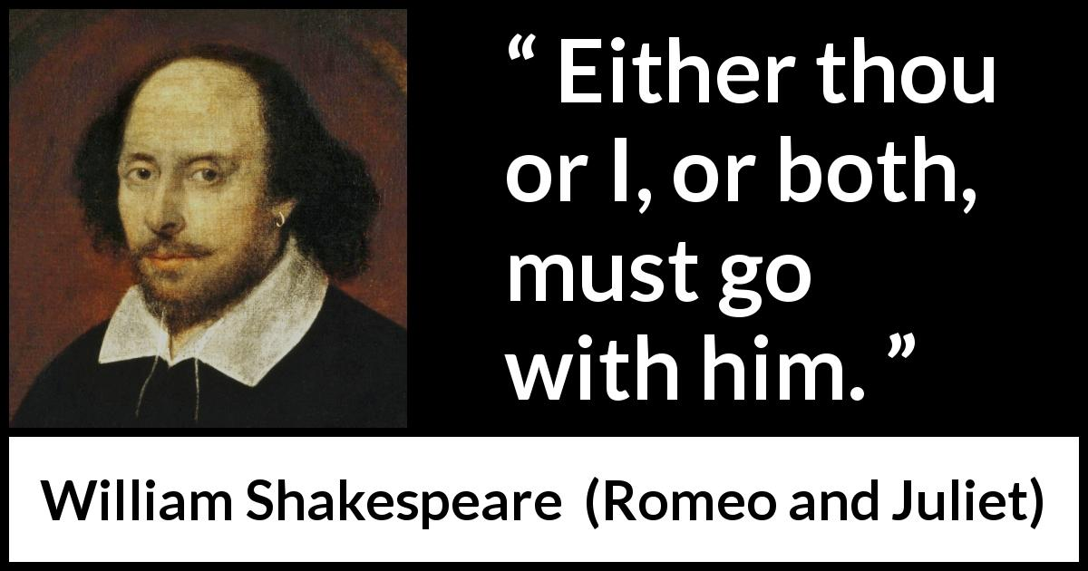 "William Shakespeare about death (""Romeo and Juliet"", 1597) - Either thou or I, or both, must go with him."