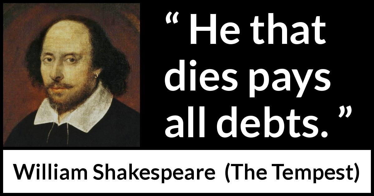 "William Shakespeare about death (""The Tempest"", 1623) - He that dies pays all debts."