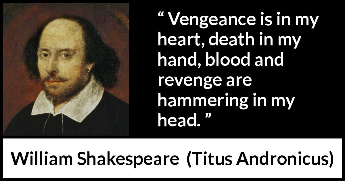 William Shakespeare - Titus Andronicus - Vengeance is in my heart, death in my hand, blood and revenge are hammering in my head.