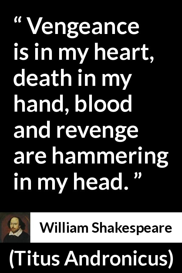 "William Shakespeare about death (""Titus Andronicus"", 1594) - Vengeance is in my heart, death in my hand, blood and revenge are hammering in my head."
