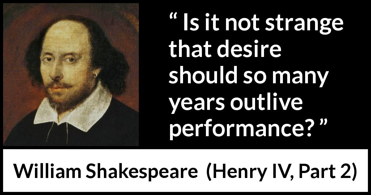 "William Shakespeare about desire (""Henry IV, Part 2"", 1600) - Is it not strange that desire should so many years outlive performance?"