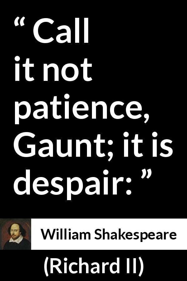 "William Shakespeare about despair (""Richard II"", 1595) - Call it not patience, Gaunt; it is despair:"