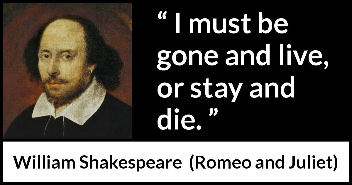 William Shakespeare - Romeo and Juliet - I must be gone and live, or stay and die.