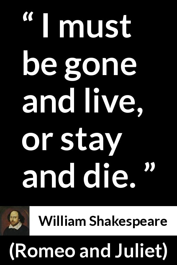 "William Shakespeare about dilemma (""Romeo and Juliet"", 1597) - I must be gone and live, or stay and die."