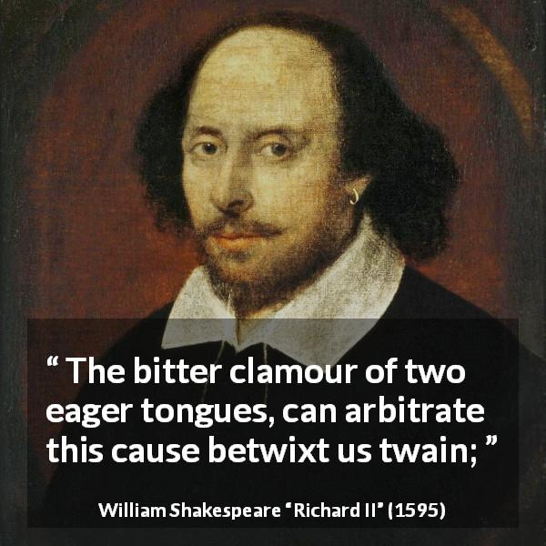 "William Shakespeare about dispute (""Richard II"", 1595) - The bitter clamour of two eager tongues, can arbitrate this cause betwixt us twain;"