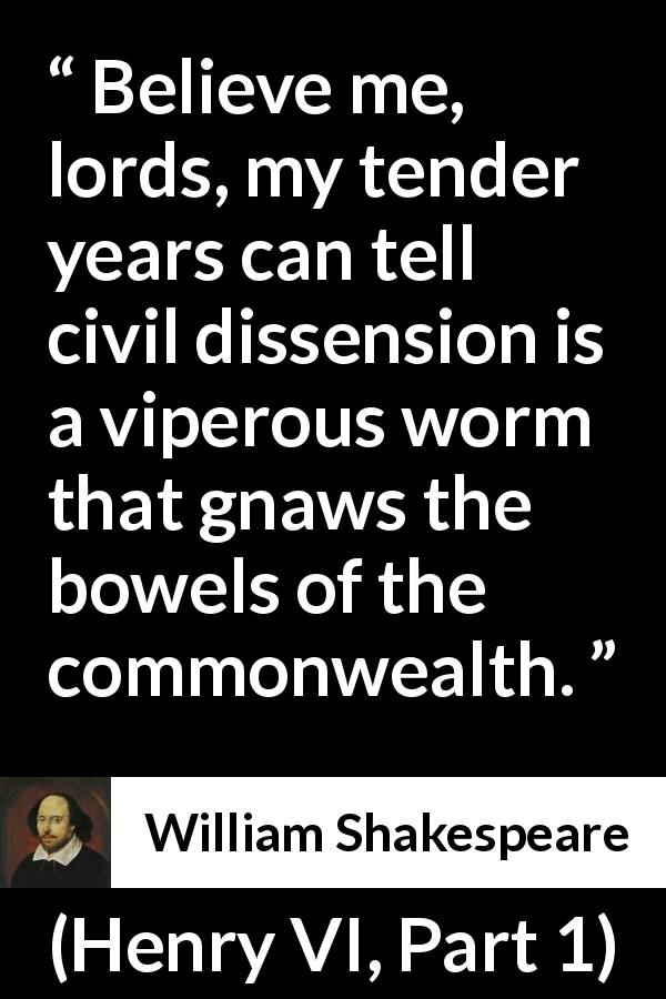 "William Shakespeare about dissension (""Henry VI, Part 1"", 1623) - Believe me, lords, my tender years can tell civil dissension is a viperous worm that gnaws the bowels of the commonwealth."