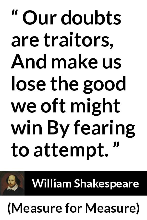 William Shakespeare quote about doubt from Measure for Measure (1623) - Our doubts are traitors, And make us lose the good we oft might win By fearing to attempt.