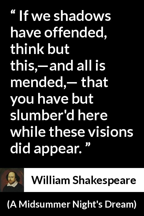 "William Shakespeare about dreams (""A Midsummer Night's Dream"", 1601) - If we shadows have offended, think but this,—and all is mended,— that you have but slumber'd here while these visions did appear."