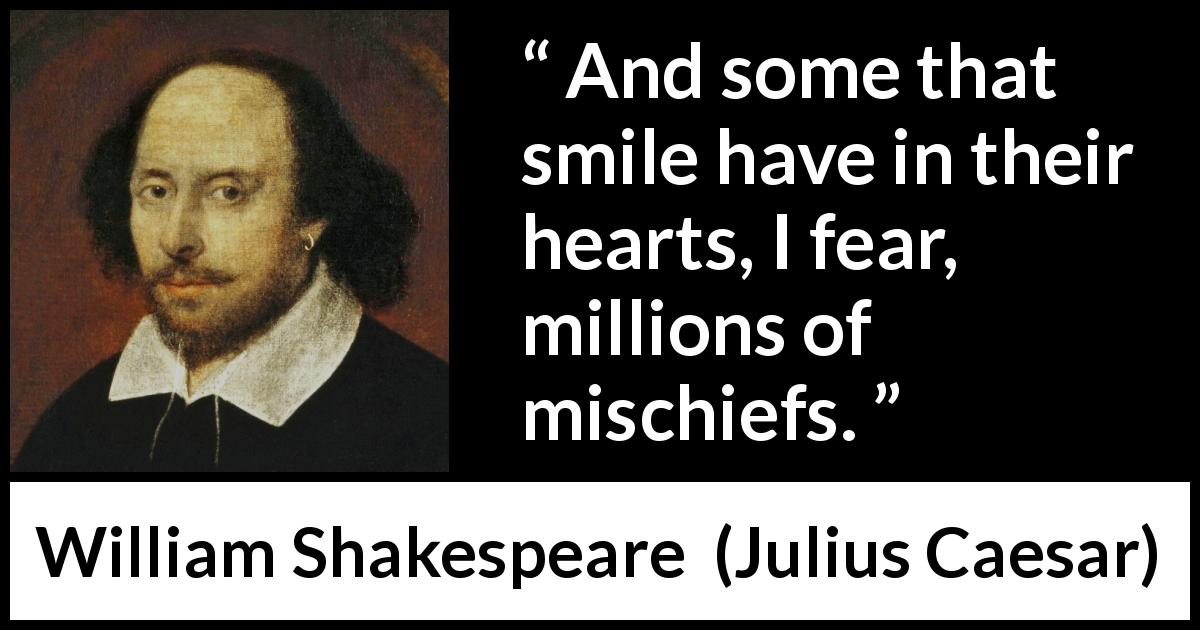 William Shakespeare quote about duplicity from Julius Caesar (1623) - And some that smile have in their hearts, I fear, millions of mischiefs.