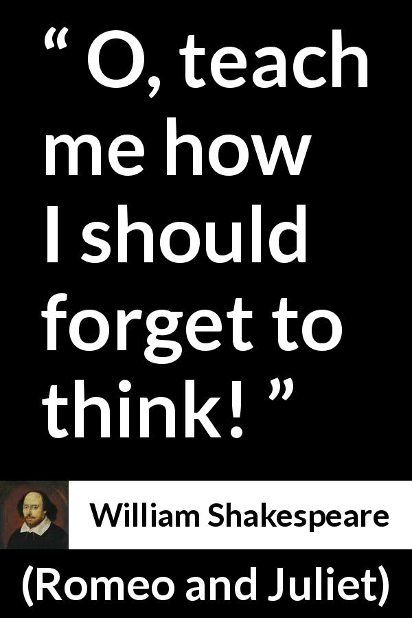 "William Shakespeare about education (""Romeo and Juliet"", 1597) - O, teach me how I should forget to think!"
