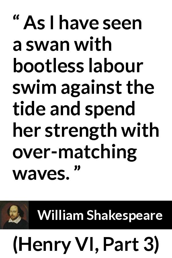 "William Shakespeare about effort (""Henry VI, Part 3"", 1595) - As I have seen a swan with bootless labour swim against the tide and spend her strength with over-matching waves."