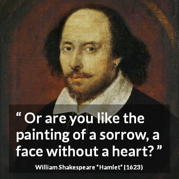 William Shakespeare quote about emptiness from Hamlet (1623) - Or are you like the painting of a sorrow, a face without a heart?