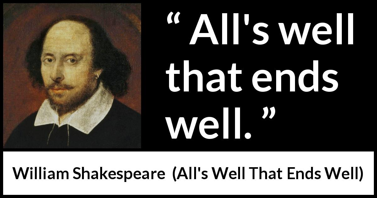 "William Shakespeare about ending (""All's Well That Ends Well"", 1623) - All's well that ends well."
