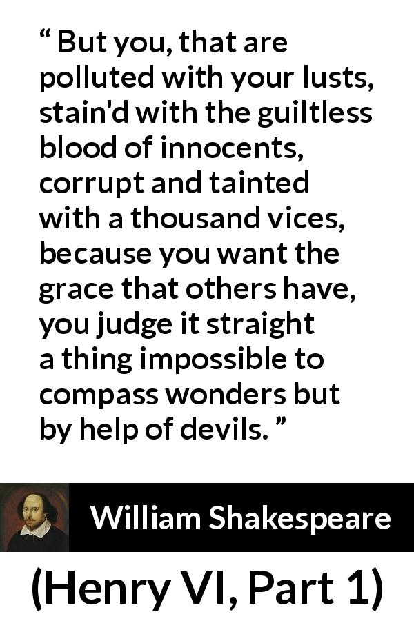 "William Shakespeare about evil (""Henry VI, Part 1"", 1623) - But you, that are polluted with your lusts, stain'd with the guiltless blood of innocents, corrupt and tainted with a thousand vices, because you want the grace that others have, you judge it straight a thing impossible to compass wonders but by help of devils."