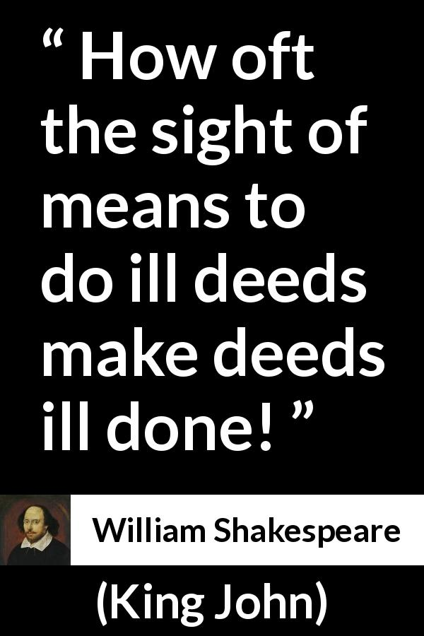 William Shakespeare - King John - How oft the sight of means to do ill deeds make deeds ill done!