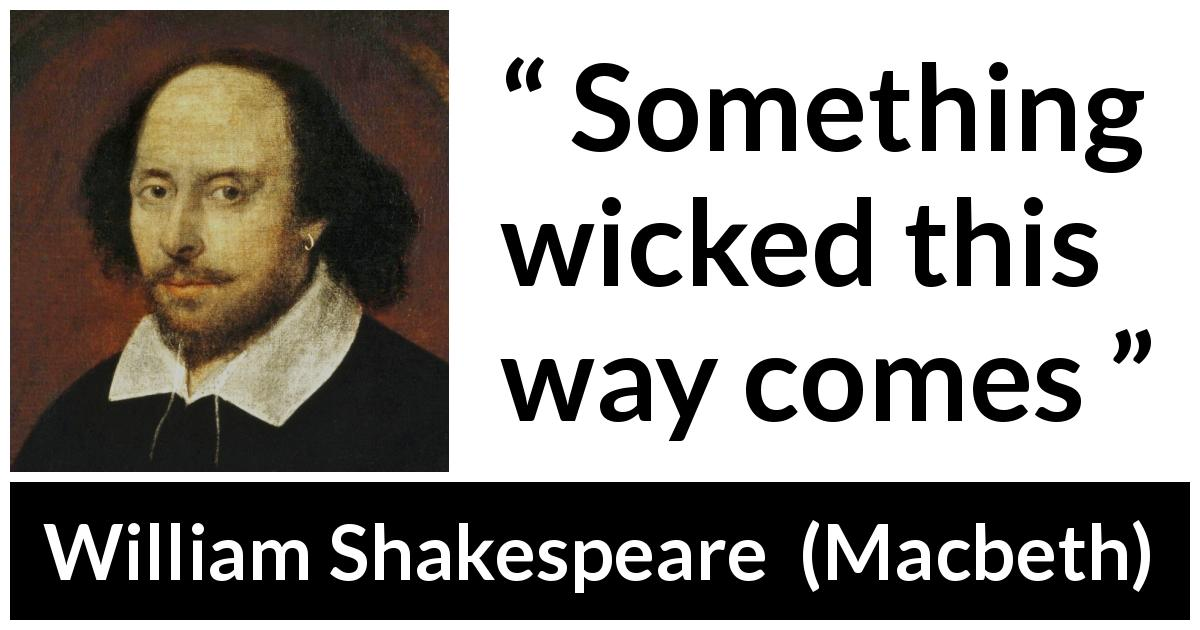 William Shakespeare quote about evil from Macbeth (1623) - Something wicked this way comes