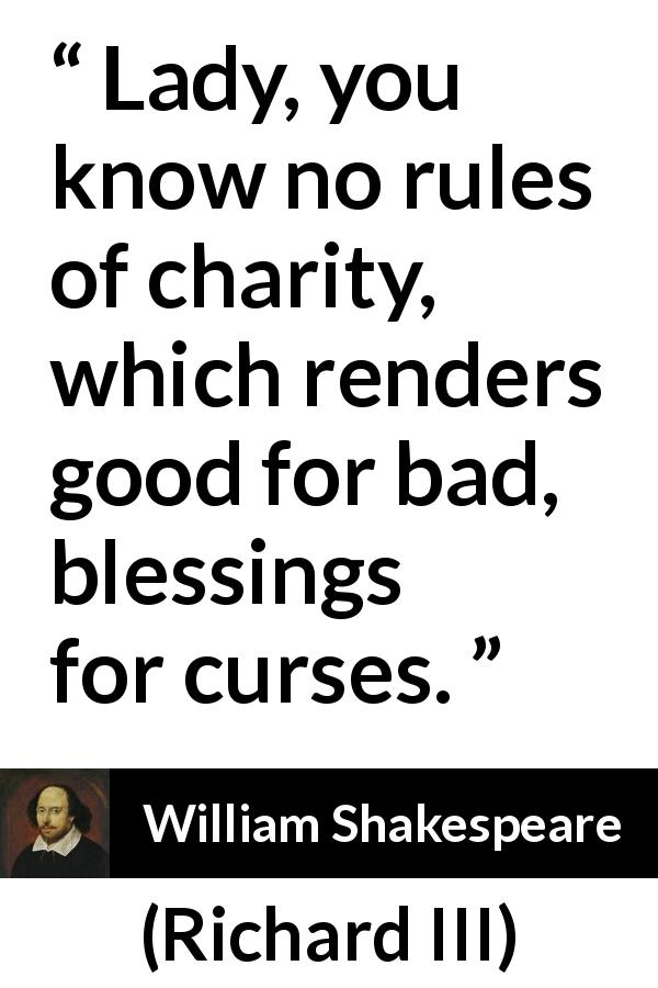 William Shakespeare - Richard III - Lady, you know no rules of charity, which renders good for bad, blessings for curses.