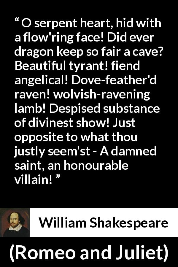 William Shakespeare quote about evil from Romeo and Juliet (1597) - O serpent heart, hid with a flow'ring face! Did ever dragon keep so fair a cave? Beautiful tyrant! fiend angelical! Dove-feather'd raven! wolvish-ravening lamb! Despised substance of divinest show! Just opposite to what thou justly seem'st - A damned saint, an honourable villain!