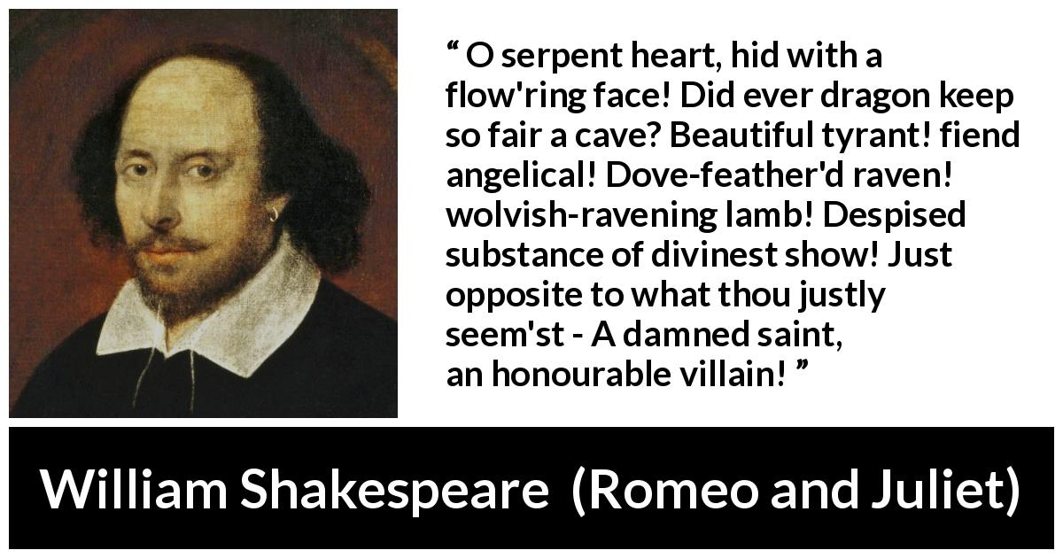 "William Shakespeare about evil (""Romeo and Juliet"", 1597) - O serpent heart, hid with a flow'ring face! Did ever dragon keep so fair a cave? Beautiful tyrant! fiend angelical! Dove-feather'd raven! wolvish-ravening lamb! Despised substance of divinest show! Just opposite to what thou justly seem'st - A damned saint, an honourable villain!"