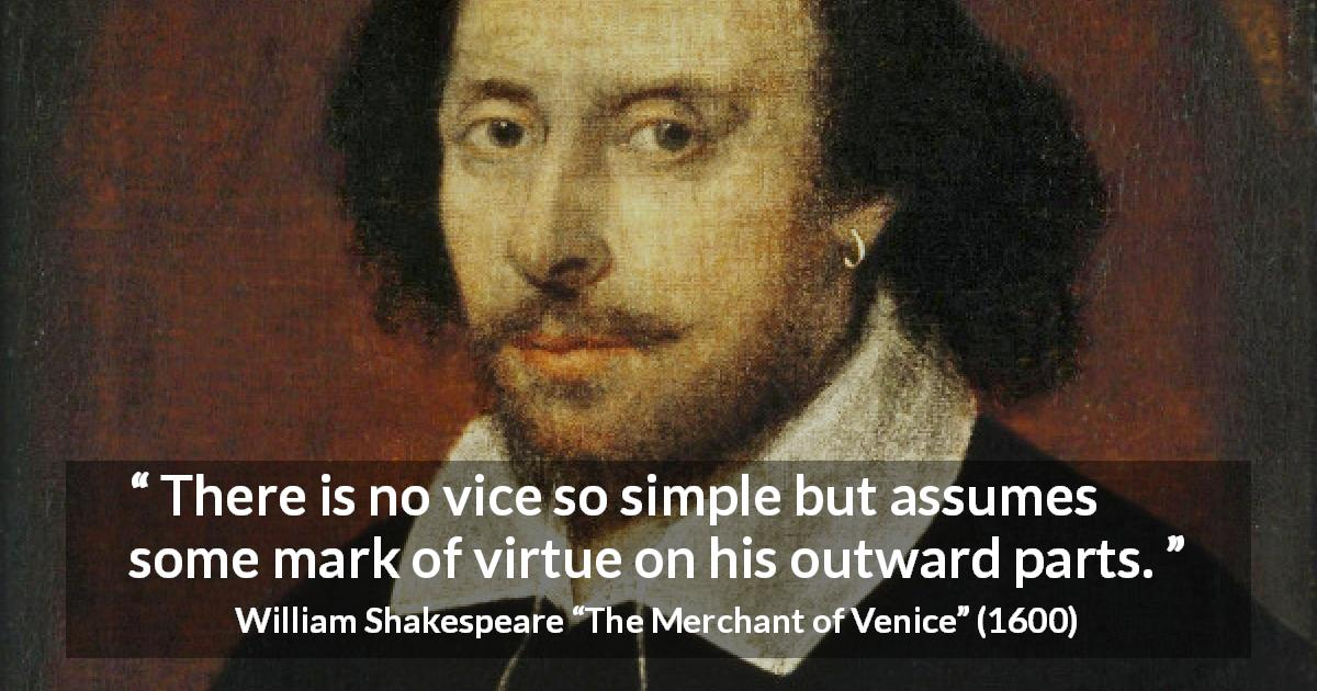"William Shakespeare about evil (""The Merchant of Venice"", 1600) - There is no vice so simple but assumes some mark of virtue on his outward parts."