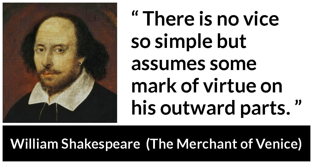 William Shakespeare - The Merchant of Venice - There is no vice so simple but assumes some mark of virtue on his outward parts.