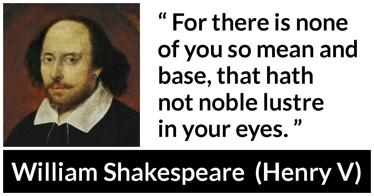 "William Shakespeare about eyes (""Henry V"", 1600) - For there is none of you so mean and base, that hath not noble lustre in your eyes."