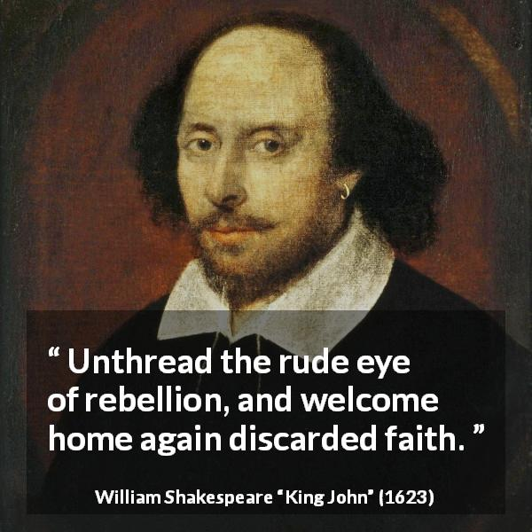 "William Shakespeare about faith (""King John"", 1623) - Unthread the rude eye of rebellion, and welcome home again discarded faith."