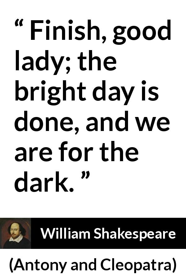 William Shakespeare - Antony and Cleopatra - Finish, good lady; the bright day is done, and we are for the dark.