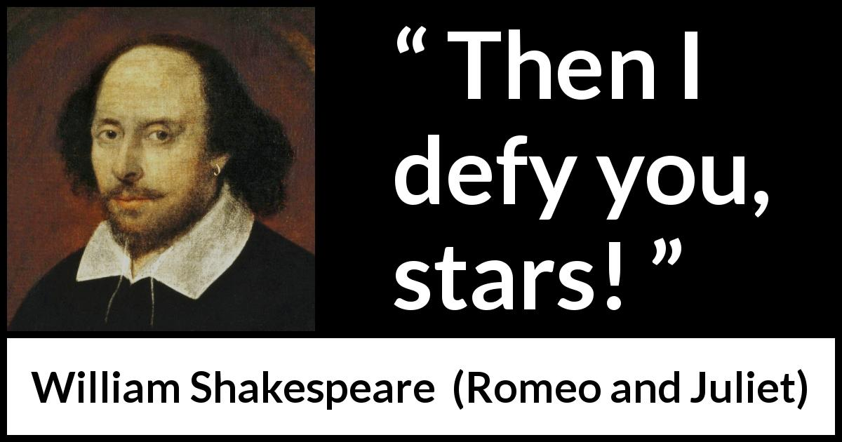 "William Shakespeare about fate (""Romeo and Juliet"", 1597) - Then I defy you, stars!"