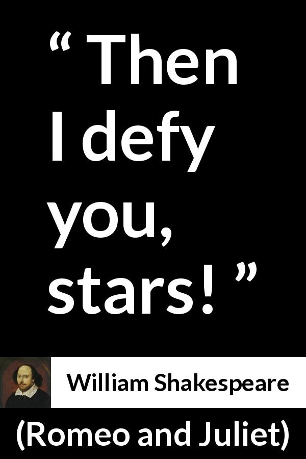William Shakespeare quote about fate from Romeo and Juliet (1597) - Then I defy you, stars!