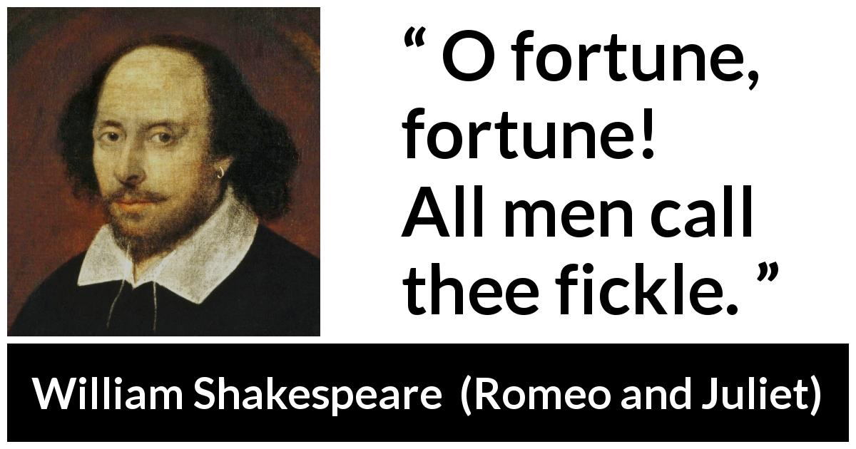 "William Shakespeare about fate (""Romeo and Juliet"", 1597) - O fortune, fortune! All men call thee fickle."