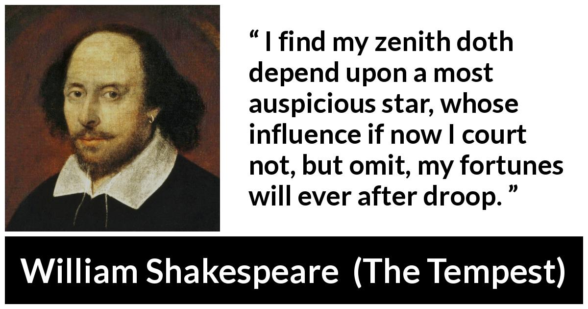 William Shakespeare - The Tempest - I find my zenith doth depend upon a most auspicious star, whose influence if now I court not, but omit, my fortunes will ever after droop.