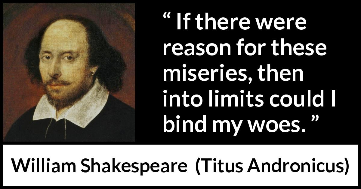 William Shakespeare - Titus Andronicus - If there were reason for these miseries, then into limits could I bind my woes.