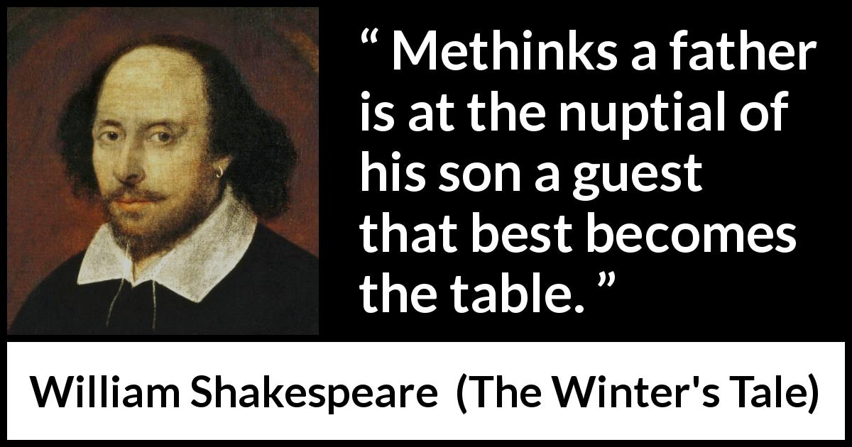 "William Shakespeare about father (""The Winter's Tale"", 1623) - Methinks a father is at the nuptial of his son a guest that best becomes the table."