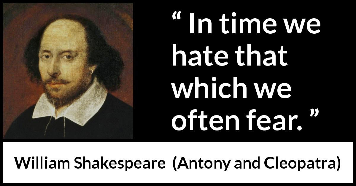 William Shakespeare - Antony and Cleopatra - In time we hate that which we often fear.