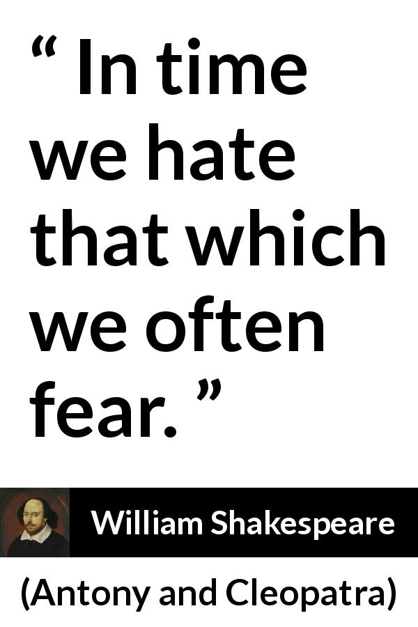 William Shakespeare quote about fear from Antony and Cleopatra (1623) - In time we hate that which we often fear.
