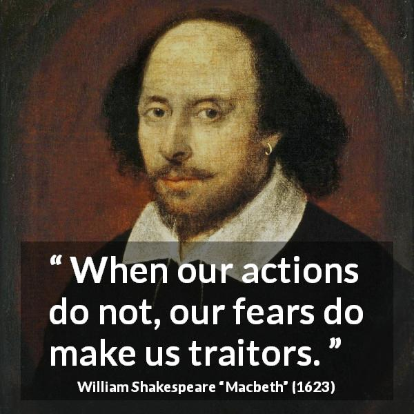"William Shakespeare about fear (""Macbeth"", 1623) - When our actions do not, our fears do make us traitors."