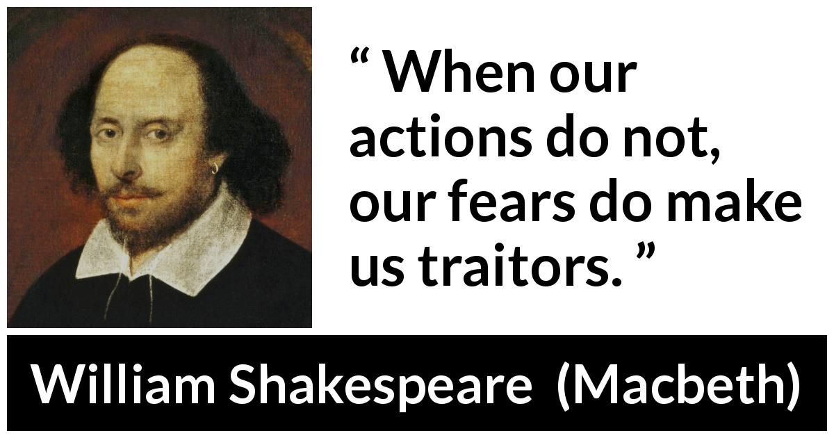 William Shakespeare - Macbeth - When our actions do not, our fears do make us traitors.